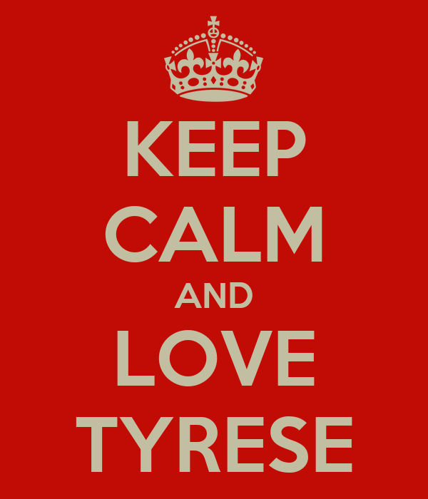 KEEP CALM AND LOVE TYRESE