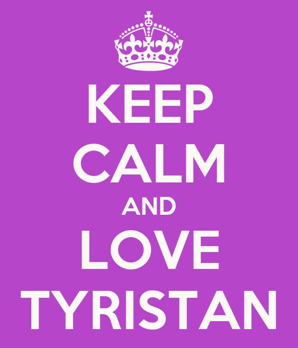 KEEP CALM AND LOVE TYRISTAN