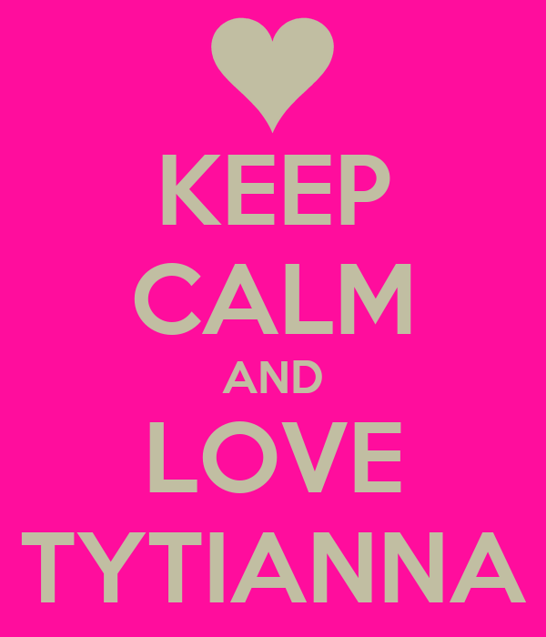 KEEP CALM AND LOVE TYTIANNA