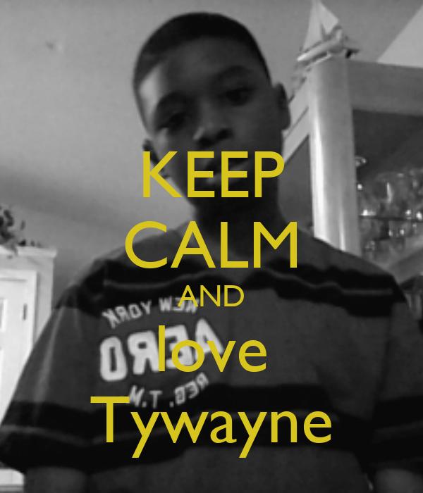 KEEP CALM AND love Tywayne