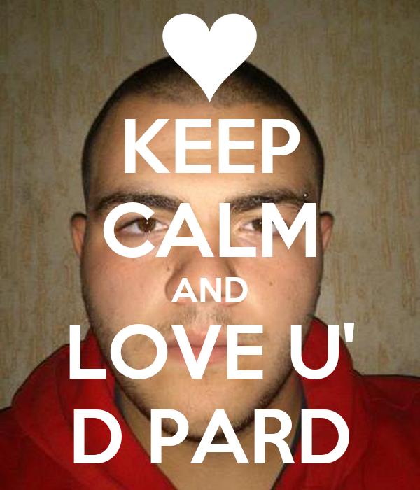 KEEP CALM AND LOVE U' D PARD
