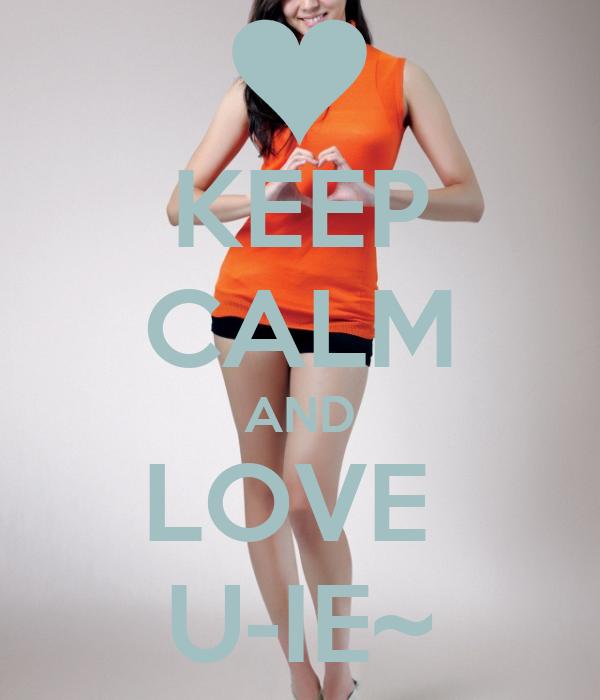 KEEP CALM AND LOVE  U-IE~