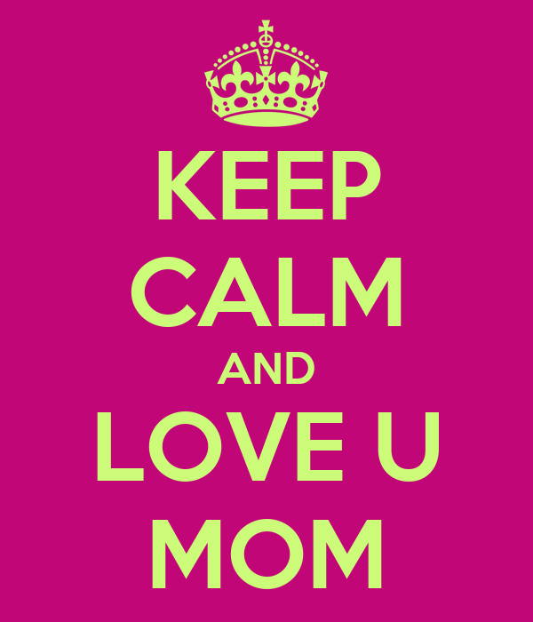 KEEP CALM AND LOVE U MOM