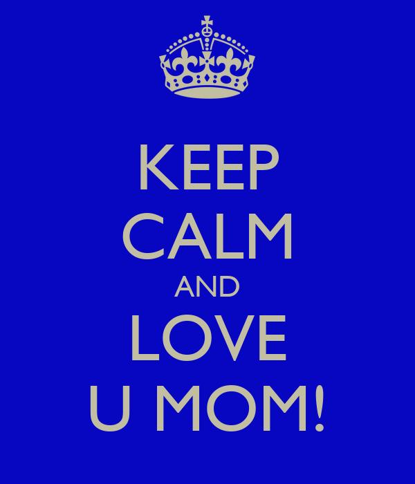 KEEP CALM AND LOVE U MOM!