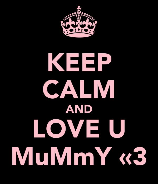 KEEP CALM AND LOVE U MuMmY «3