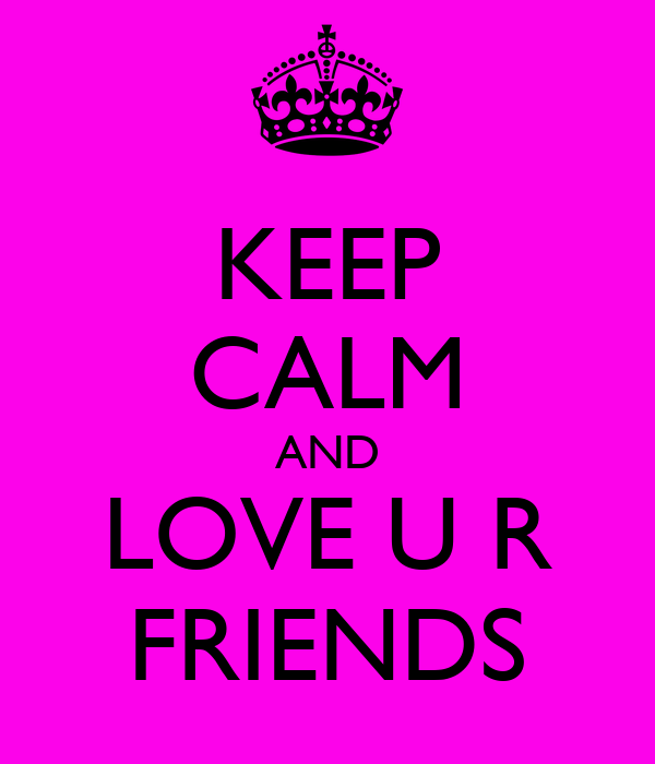 KEEP CALM AND LOVE U R FRIENDS