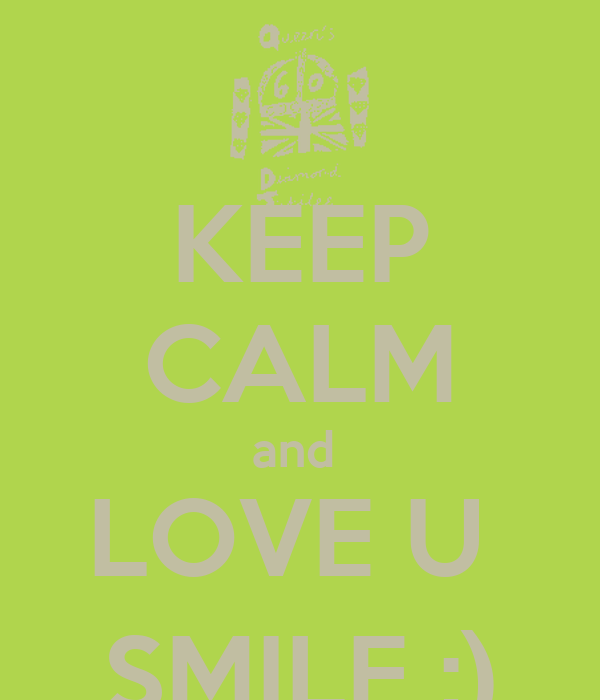 KEEP CALM and  LOVE U  SMILE ;)