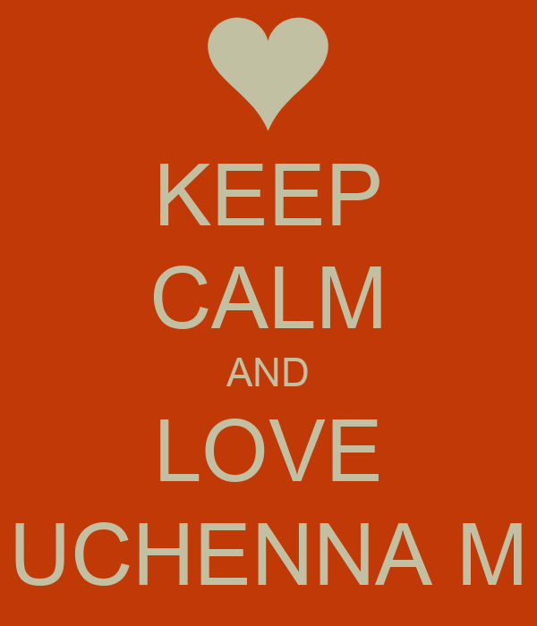 KEEP CALM AND LOVE UCHENNA M