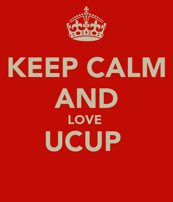 KEEP CALM AND LOVE  UCUP