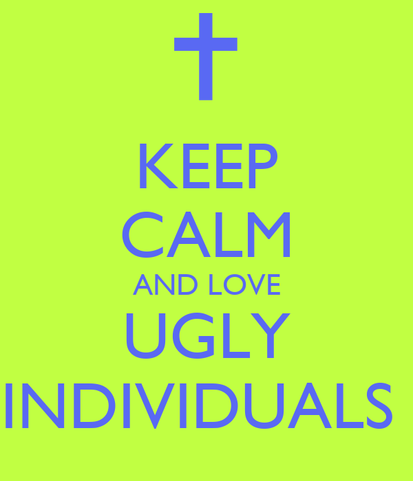 KEEP CALM AND LOVE UGLY INDIVIDUALS