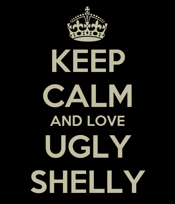 KEEP CALM AND LOVE UGLY SHELLY