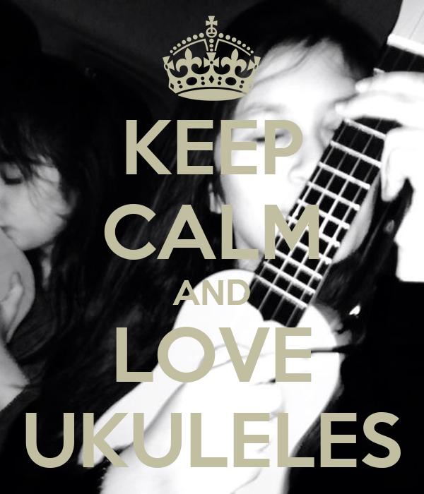 KEEP CALM AND LOVE UKULELES