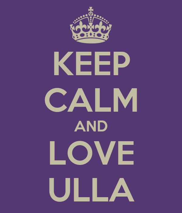 KEEP CALM AND LOVE ULLA