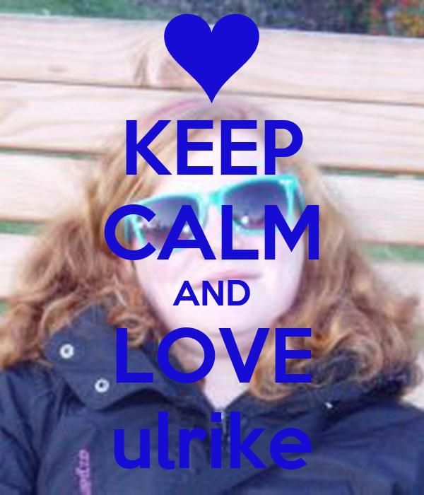 KEEP CALM AND LOVE ulrike