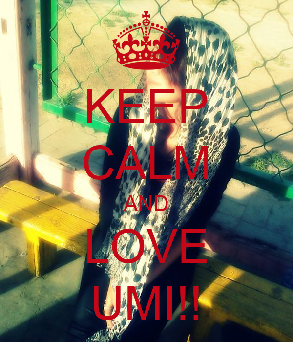 KEEP CALM AND LOVE UMI!!