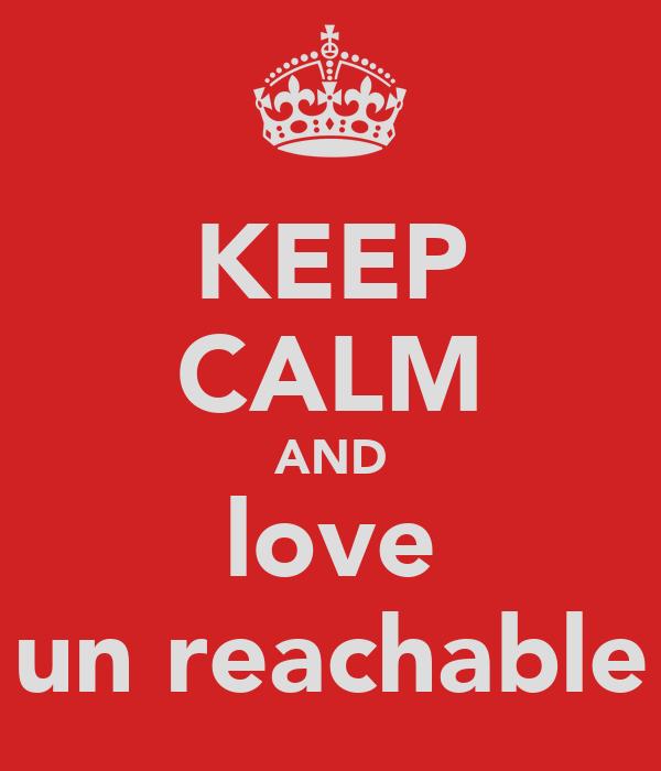 KEEP CALM AND love un reachable