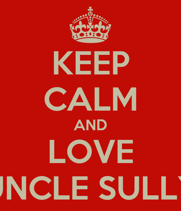 KEEP CALM AND LOVE UNCLE SULLY