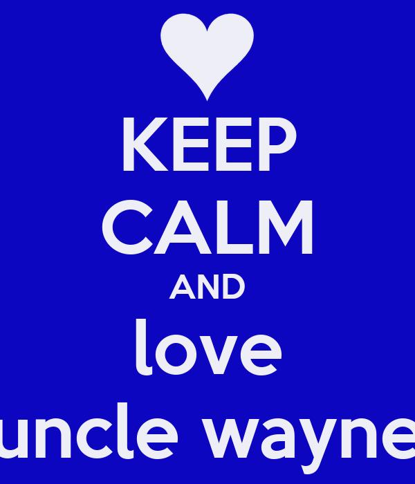 KEEP CALM AND love uncle wayne