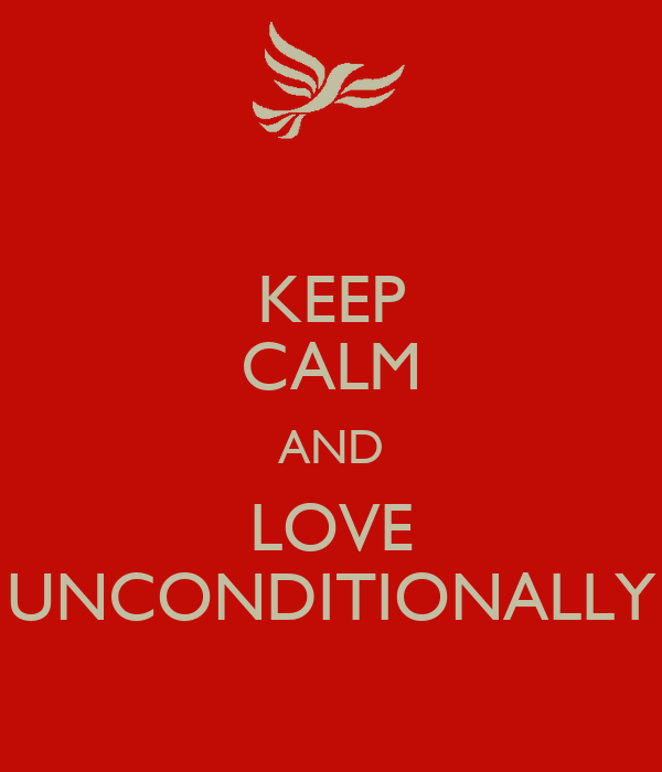 KEEP CALM AND LOVE UNCONDITIONALLY