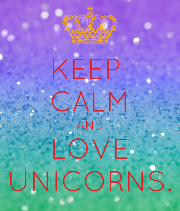 KEEP  CALM AND LOVE UNICORNS.