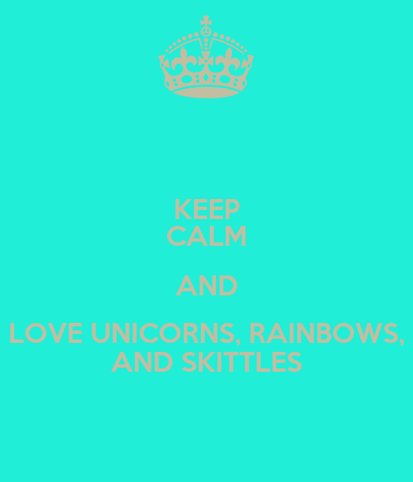 KEEP CALM AND LOVE UNICORNS, RAINBOWS,  AND SKITTLES