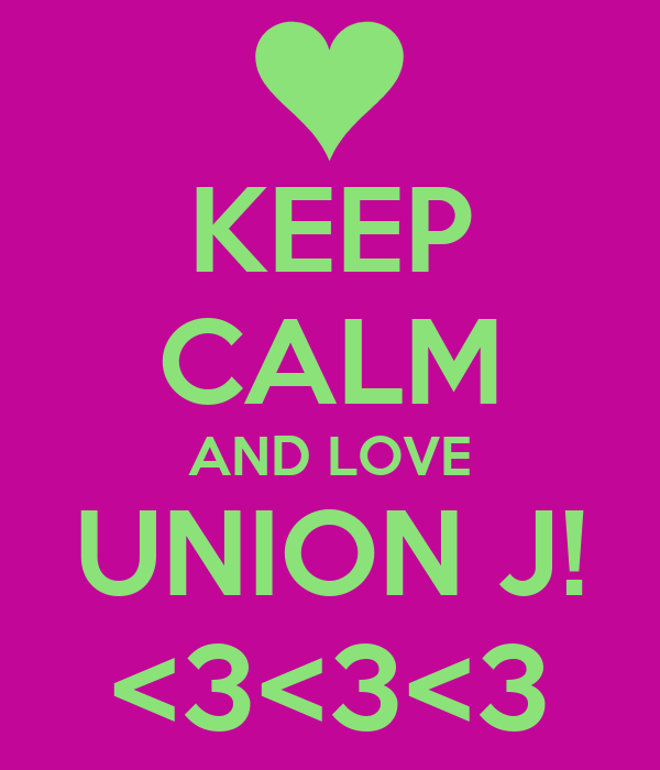 KEEP CALM AND LOVE UNION J! <3<3<3