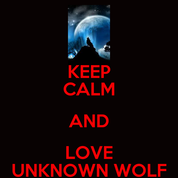 KEEP CALM AND LOVE UNKNOWN WOLF