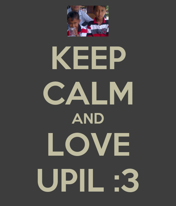 KEEP CALM AND LOVE UPIL :3