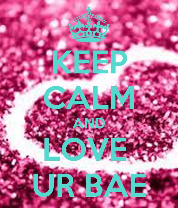 KEEP CALM AND LOVE  UR BAE
