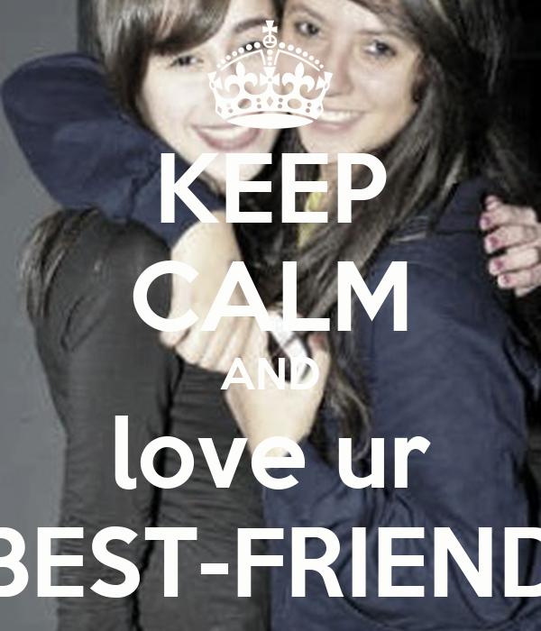 KEEP CALM AND love ur BEST-FRIEND