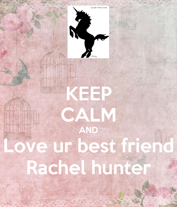 KEEP CALM AND Love ur best friend Rachel hunter