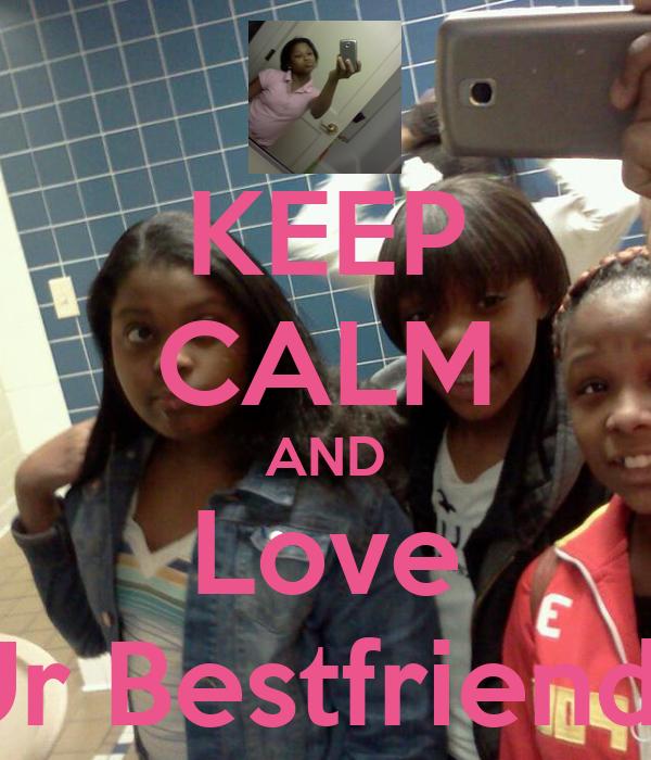 KEEP CALM AND Love Ur Bestfriends