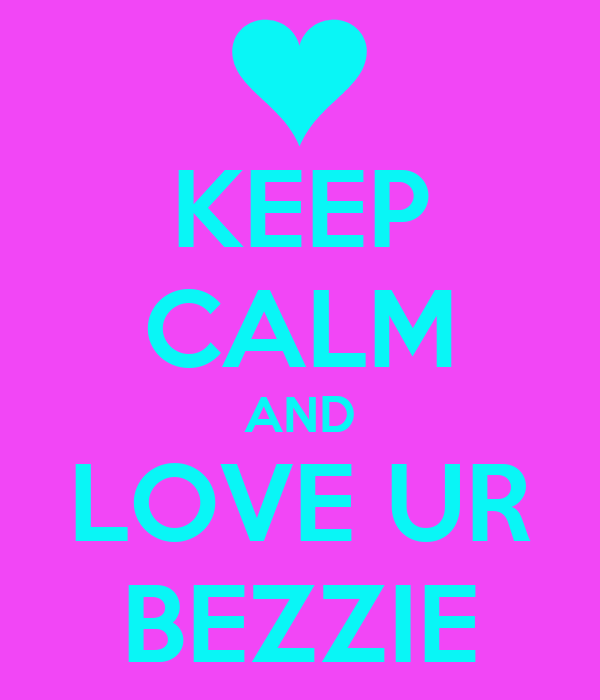 KEEP CALM AND LOVE UR BEZZIE