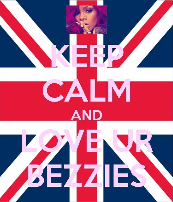 KEEP CALM AND LOVE UR BEZZIES