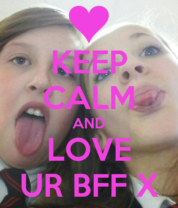 KEEP CALM AND LOVE UR BFF X
