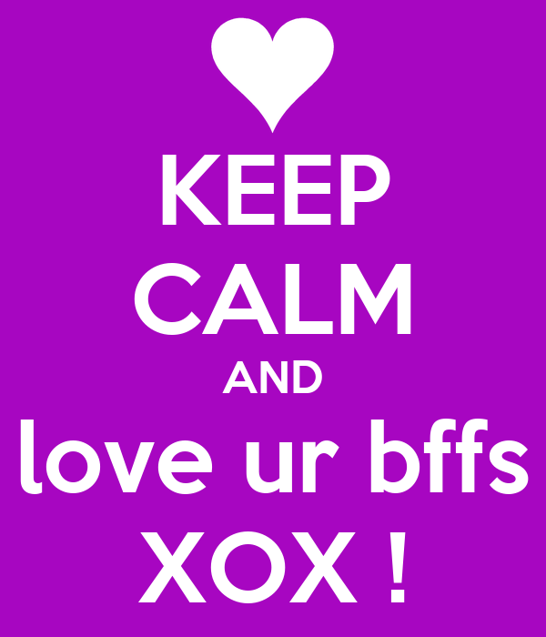 KEEP CALM AND love ur bffs XOX !