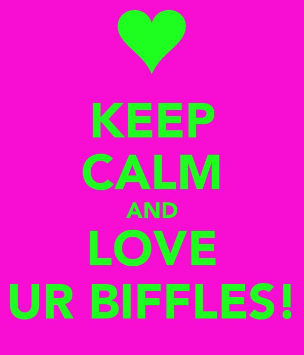 KEEP CALM AND LOVE UR BIFFLES!