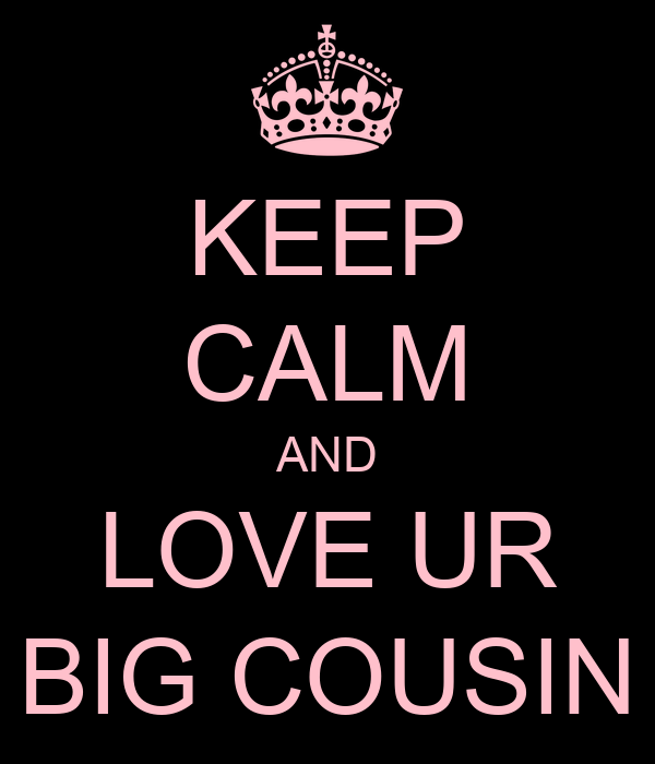 KEEP CALM AND LOVE UR BIG COUSIN