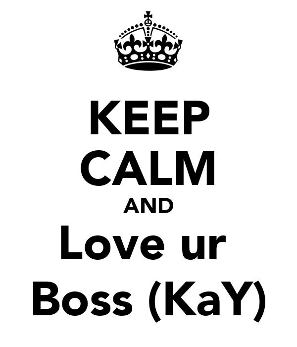 KEEP CALM AND Love ur  Boss (KaY)
