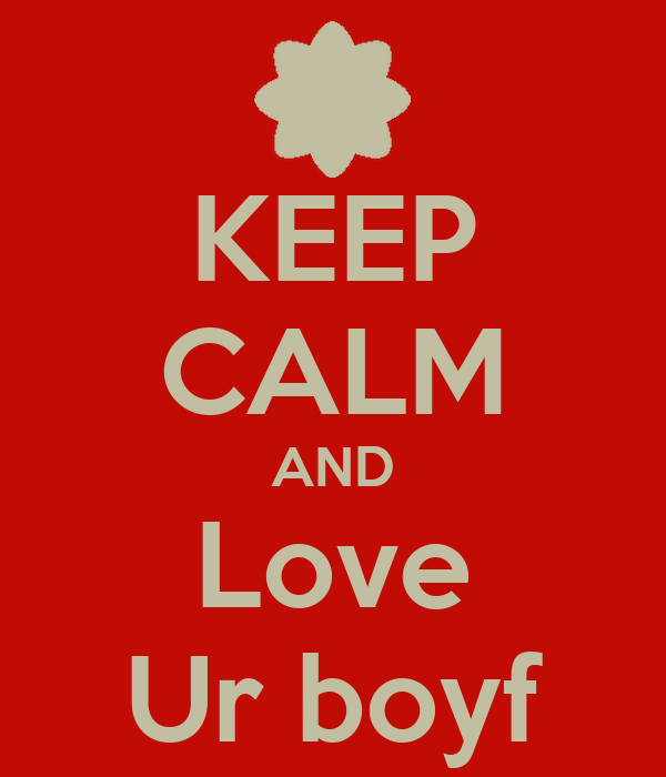 KEEP CALM AND Love Ur boyf