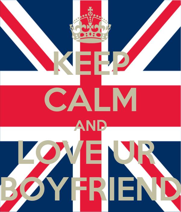 KEEP CALM AND LOVE UR  BOYFRIEND