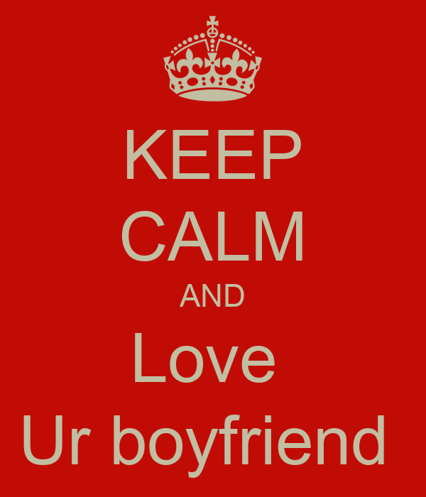 KEEP CALM AND Love  Ur boyfriend