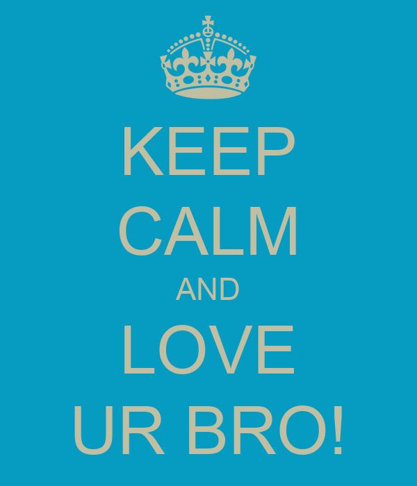 KEEP CALM AND LOVE UR BRO!