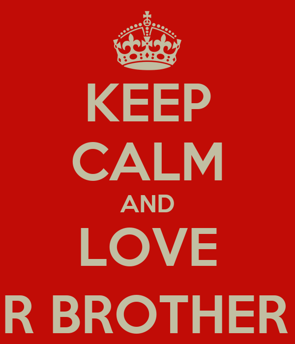 KEEP CALM AND LOVE UR BROTHER (: