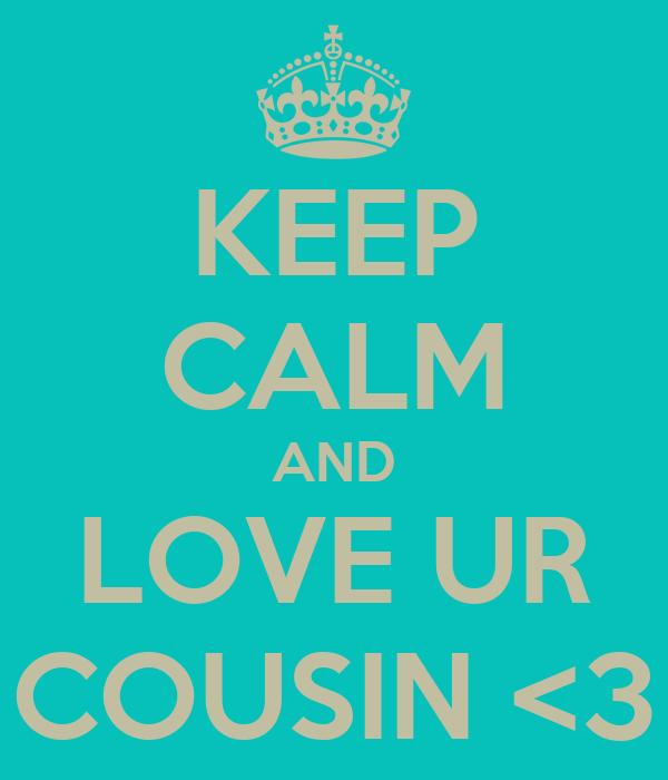 KEEP CALM AND LOVE UR COUSIN <3