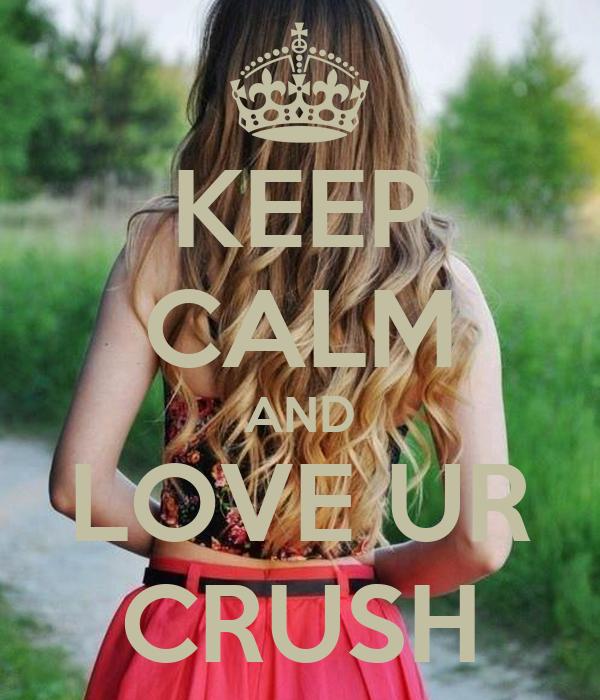 KEEP CALM AND LOVE UR CRUSH