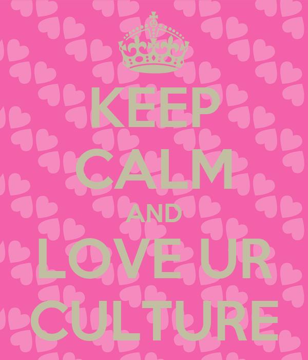 KEEP CALM AND LOVE UR CULTURE