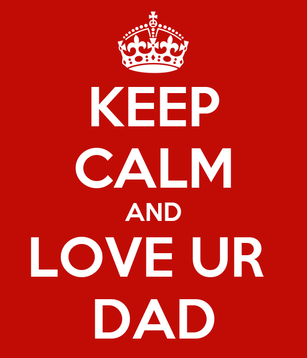 KEEP CALM AND LOVE UR  DAD