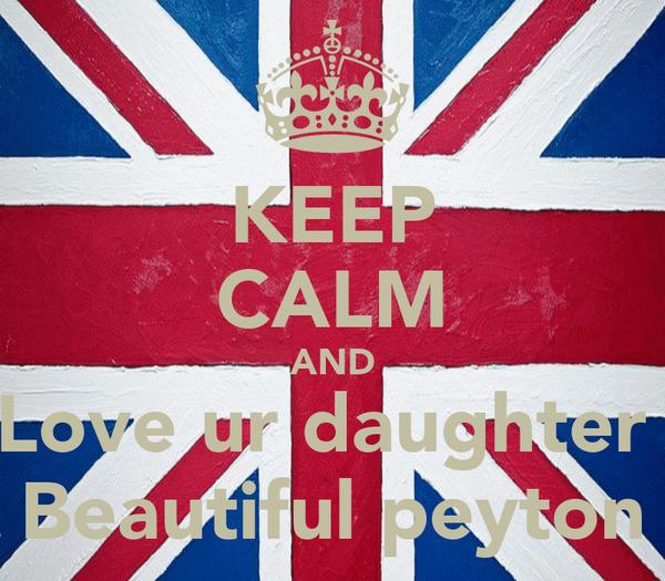 KEEP CALM AND Love ur daughter  Beautiful peyton
