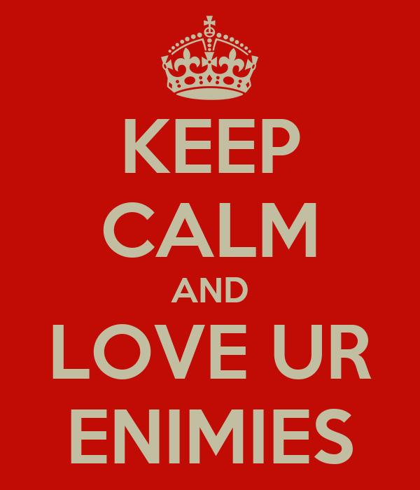 KEEP CALM AND LOVE UR ENIMIES